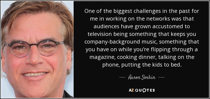 One of the biggest challenges in the past for me in working on the networks was that audiences have grown accustomed to television being something that keeps you company-background music, something that you have on while you're flipping through a magazine, cooking dinner, talking on the phone, putting the kids to bed. - Aaron Sorkin