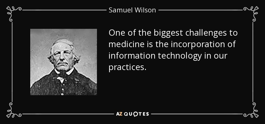 One of the biggest challenges to medicine is the incorporation of information technology in our practices. - Samuel Wilson