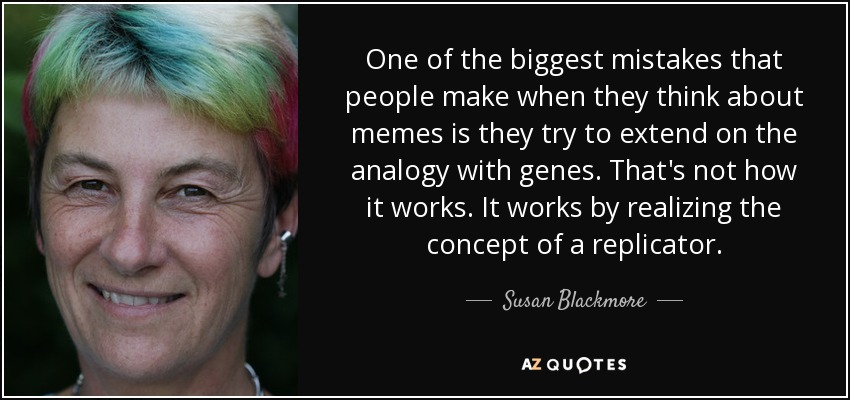 One of the biggest mistakes that people make when they think about memes is they try to extend on the analogy with genes. That's not how it works. It works by realizing the concept of a replicator. - Susan Blackmore