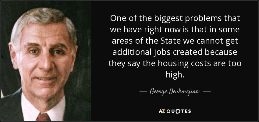 One of the biggest problems that we have right now is that in some areas of the State we cannot get additional jobs created because they say the housing costs are too high. - George Deukmejian