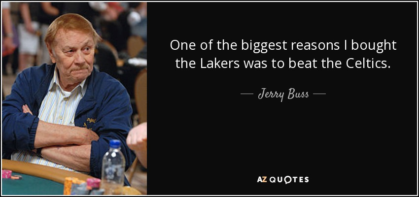 One of the biggest reasons I bought the Lakers was to beat the Celtics. - Jerry Buss