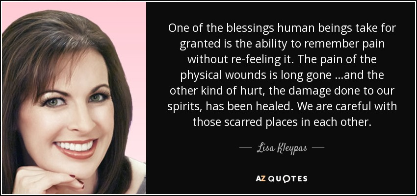 One of the blessings human beings take for granted is the ability to remember pain without re-feeling it. The pain of the physical wounds is long gone …and the other kind of hurt, the damage done to our spirits, has been healed. We are careful with those scarred places in each other. - Lisa Kleypas