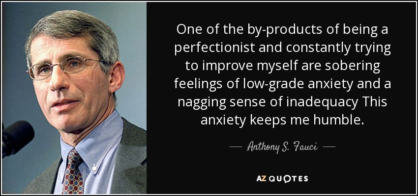 One of the by-products of being a perfectionist and constantly trying to improve myself are sobering feelings of low-grade anxiety and a nagging sense of inadequacy This anxiety keeps me humble. - Anthony S. Fauci