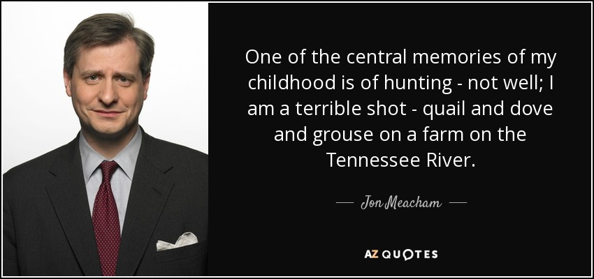 One of the central memories of my childhood is of hunting - not well; I am a terrible shot - quail and dove and grouse on a farm on the Tennessee River. - Jon Meacham