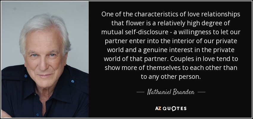 One of the characteristics of love relationships that flower is a relatively high degree of mutual self-disclosure - a willingness to let our partner enter into the interior of our private world and a genuine interest in the private world of that partner. Couples in love tend to show more of themselves to each other than to any other person. - Nathaniel Branden