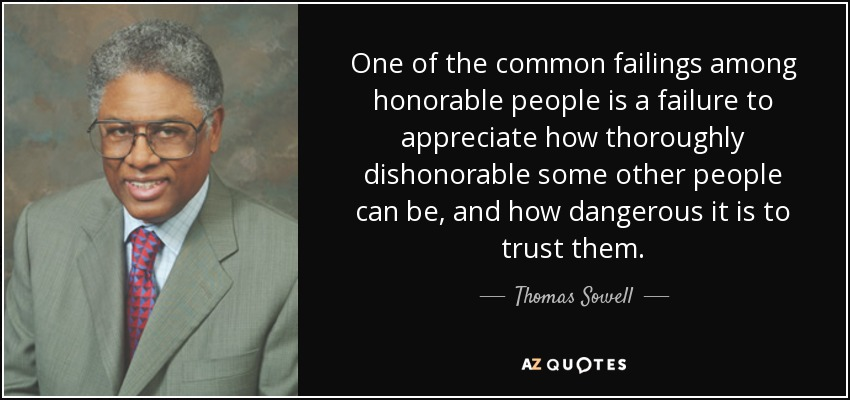 One of the common failings among honorable people is a failure to appreciate how thoroughly dishonorable some other people can be, and how dangerous it is to trust them. - Thomas Sowell
