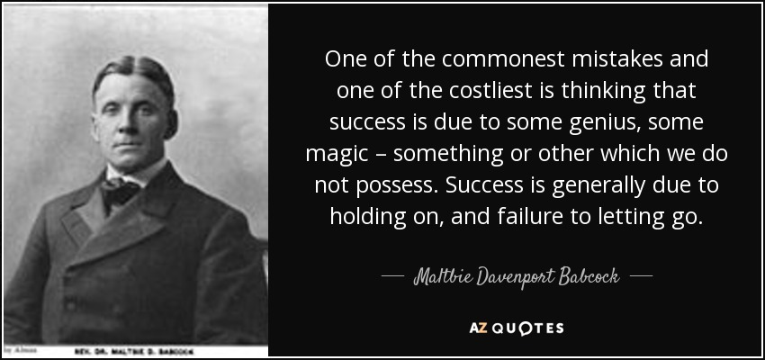 One of the commonest mistakes and one of the costliest is thinking that success is due to some genius, some magic – something or other which we do not possess. Success is generally due to holding on, and failure to letting go. - Maltbie Davenport Babcock