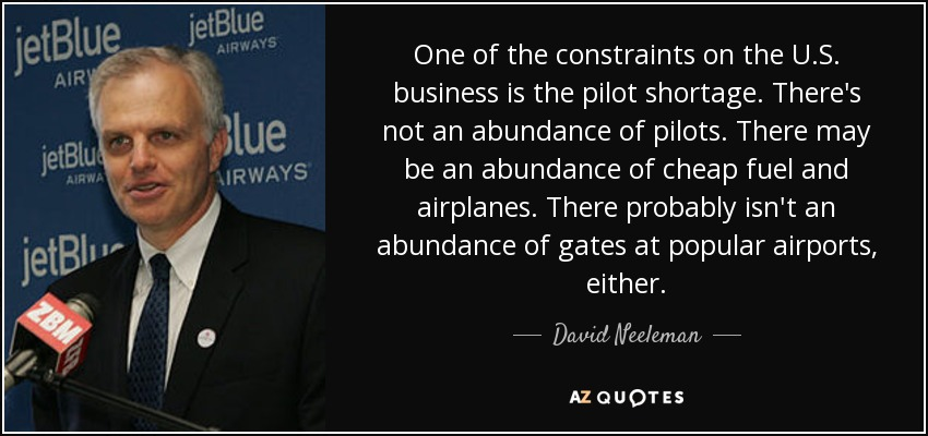 One of the constraints on the U.S. business is the pilot shortage. There's not an abundance of pilots. There may be an abundance of cheap fuel and airplanes. There probably isn't an abundance of gates at popular airports, either. - David Neeleman