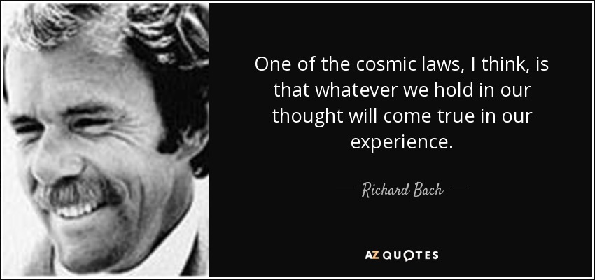 One of the cosmic laws, I think, is that whatever we hold in our thought will come true in our experience. - Richard Bach