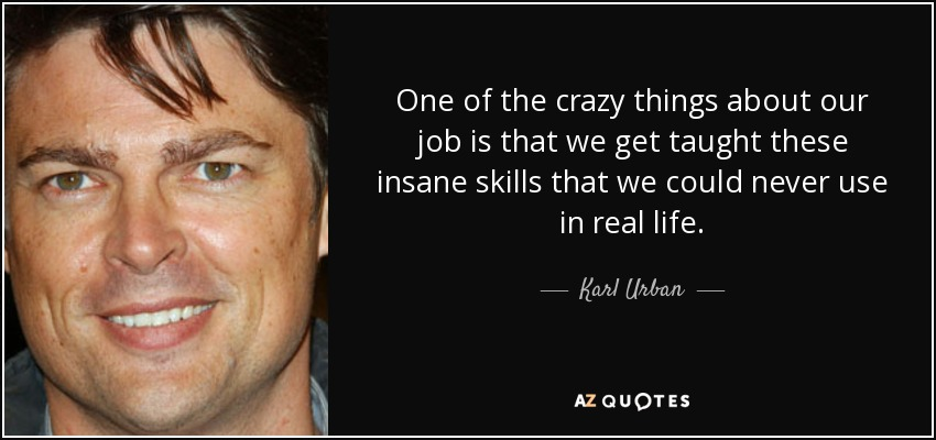 One of the crazy things about our job is that we get taught these insane skills that we could never use in real life. - Karl Urban