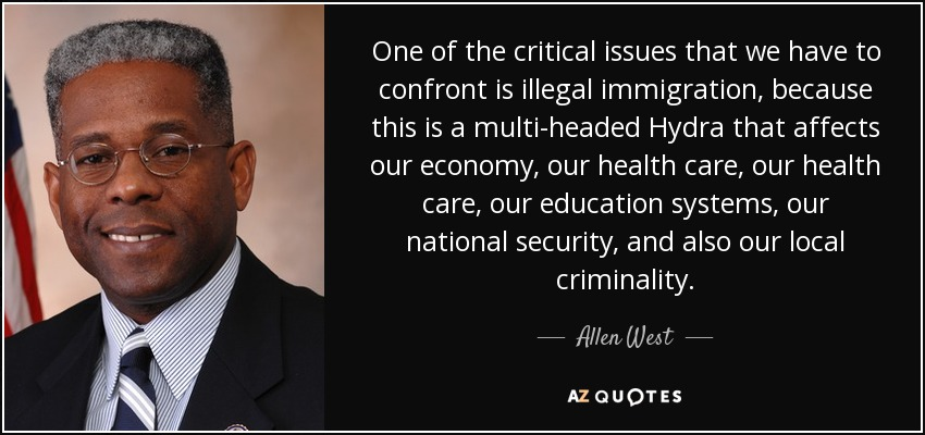 One of the critical issues that we have to confront is illegal immigration, because this is a multi-headed Hydra that affects our economy, our health care, our health care, our education systems, our national security, and also our local criminality. - Allen West