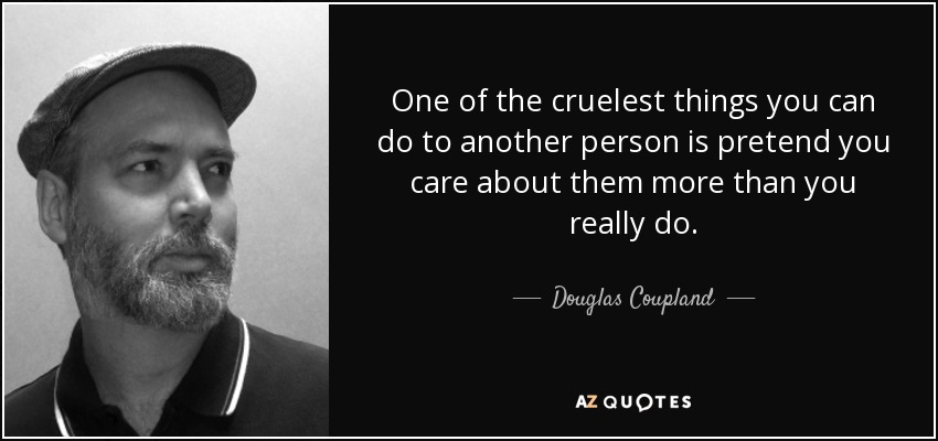 One of the cruelest things you can do to another person is pretend you care about them more than you really do. - Douglas Coupland