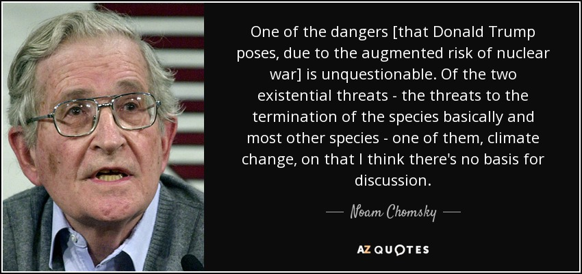 One of the dangers [that Donald Trump poses, due to the augmented risk of nuclear war] is unquestionable. Of the two existential threats - the threats to the termination of the species basically and most other species - one of them, climate change, on that I think there's no basis for discussion. - Noam Chomsky