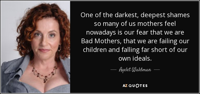 One of the darkest, deepest shames so many of us mothers feel nowadays is our fear that we are Bad Mothers, that we are failing our children and falling far short of our own ideals. - Ayelet Waldman