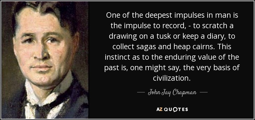 One of the deepest impulses in man is the impulse to record, - to scratch a drawing on a tusk or keep a diary, to collect sagas and heap cairns. This instinct as to the enduring value of the past is, one might say, the very basis of civilization. - John Jay Chapman