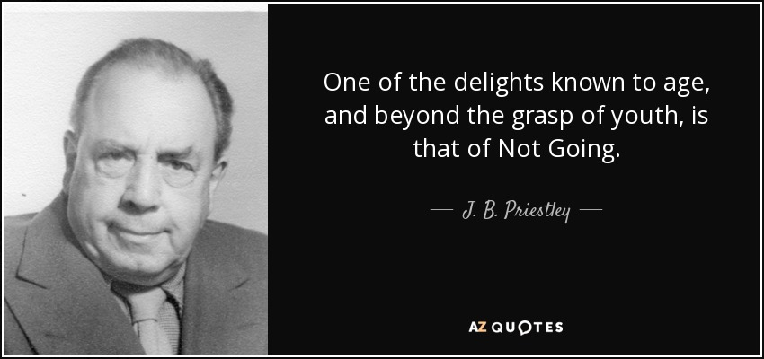 One of the delights known to age, and beyond the grasp of youth, is that of Not Going. - J. B. Priestley