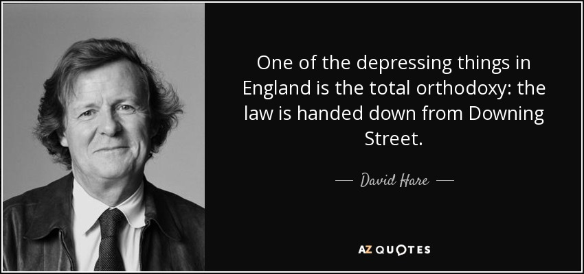 One of the depressing things in England is the total orthodoxy: the law is handed down from Downing Street. - David Hare