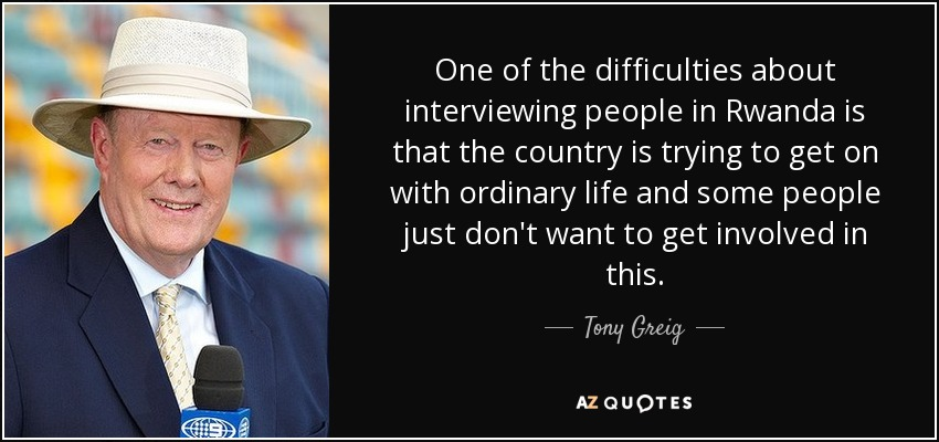 One of the difficulties about interviewing people in Rwanda is that the country is trying to get on with ordinary life and some people just don't want to get involved in this. - Tony Greig