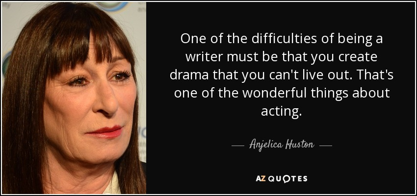 One of the difficulties of being a writer must be that you create drama that you can't live out. That's one of the wonderful things about acting. - Anjelica Huston