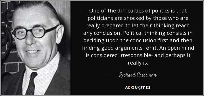 One of the difficulties of politics is that politicians are shocked by those who are really prepared to let their thinking reach any conclusion. Political thinking consists in deciding upon the conclusion first and then finding good arguments for it. An open mind is considered irresponsible- and perhaps it really is. - Richard Crossman