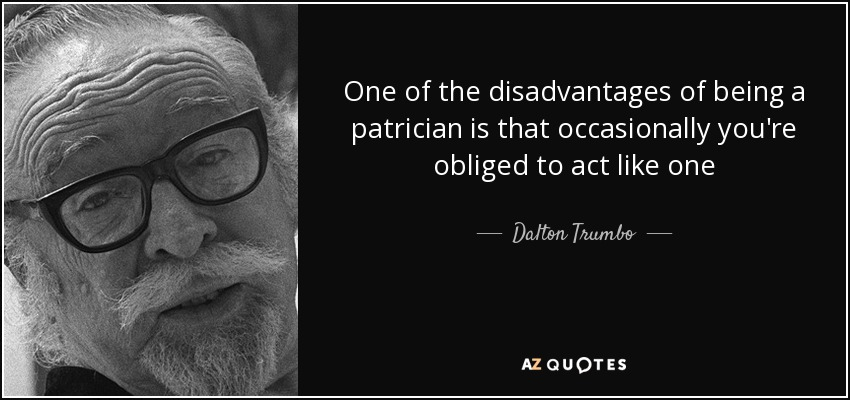 One of the disadvantages of being a patrician is that occasionally you're obliged to act like one - Dalton Trumbo