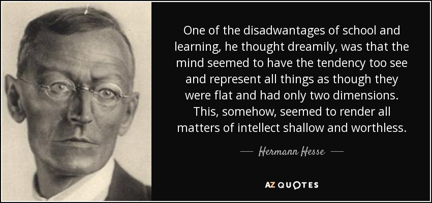 One of the disadwantages of school and learning, he thought dreamily, was that the mind seemed to have the tendency too see and represent all things as though they were flat and had only two dimensions. This, somehow, seemed to render all matters of intellect shallow and worthless... - Hermann Hesse