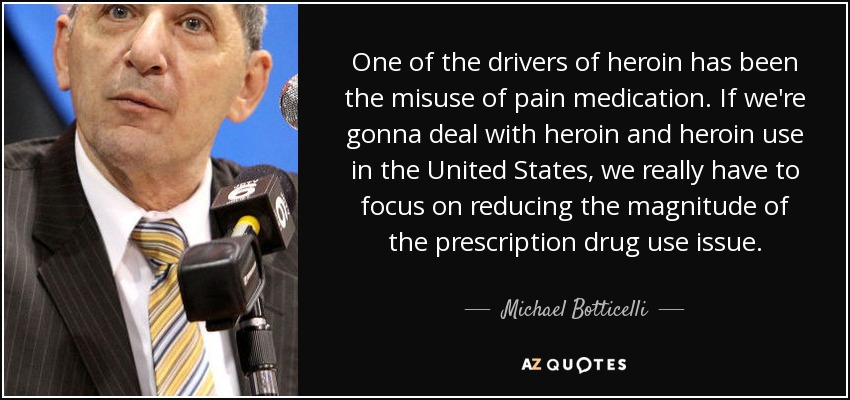 One of the drivers of heroin has been the misuse of pain medication. If we're gonna deal with heroin and heroin use in the United States, we really have to focus on reducing the magnitude of the prescription drug use issue. - Michael Botticelli