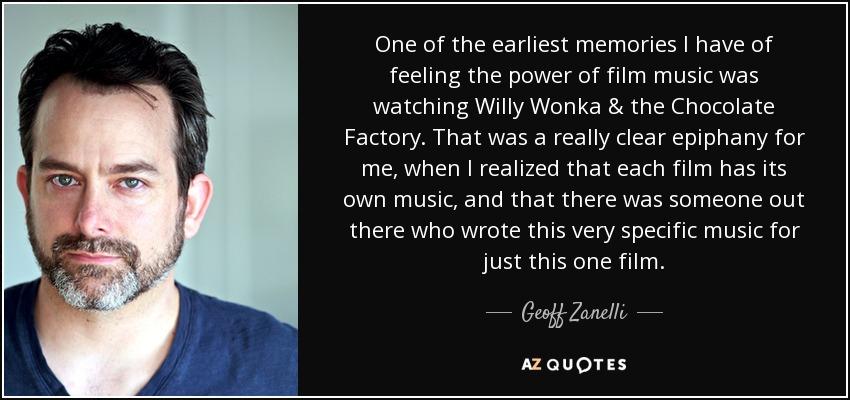 One of the earliest memories I have of feeling the power of film music was watching Willy Wonka & the Chocolate Factory. That was a really clear epiphany for me, when I realized that each film has its own music, and that there was someone out there who wrote this very specific music for just this one film. - Geoff Zanelli