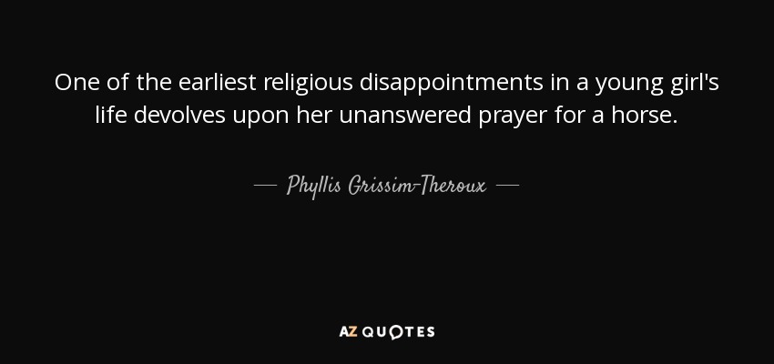 One of the earliest religious disappointments in a young girl's life devolves upon her unanswered prayer for a horse. - Phyllis Grissim-Theroux