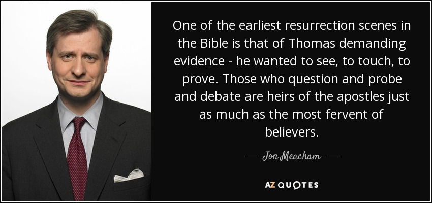 One of the earliest resurrection scenes in the Bible is that of Thomas demanding evidence - he wanted to see, to touch, to prove. Those who question and probe and debate are heirs of the apostles just as much as the most fervent of believers. - Jon Meacham