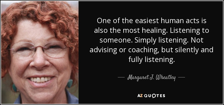 One of the easiest human acts is also the most healing. Listening to someone. Simply listening. Not advising or coaching, but silently and fully listening. - Margaret J. Wheatley