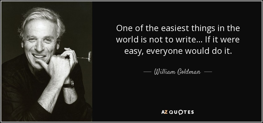 One of the easiest things in the world is not to write... If it were easy, everyone would do it. - William Goldman