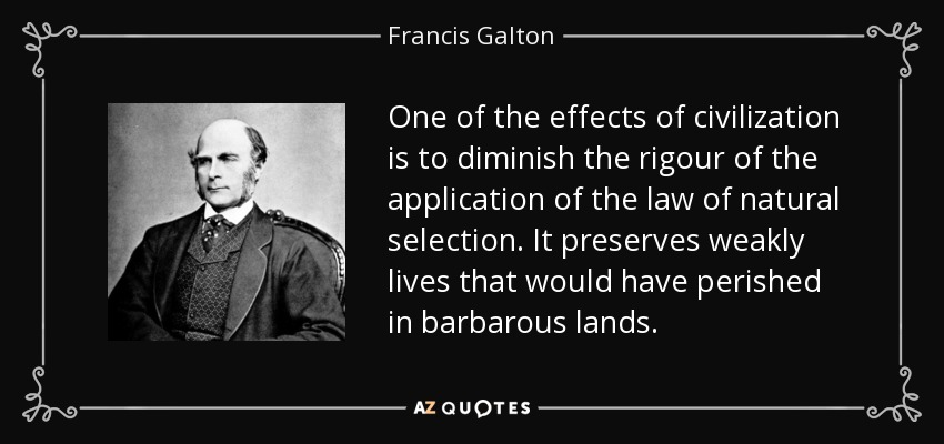 One of the effects of civilization is to diminish the rigour of the application of the law of natural selection. It preserves weakly lives that would have perished in barbarous lands. - Francis Galton