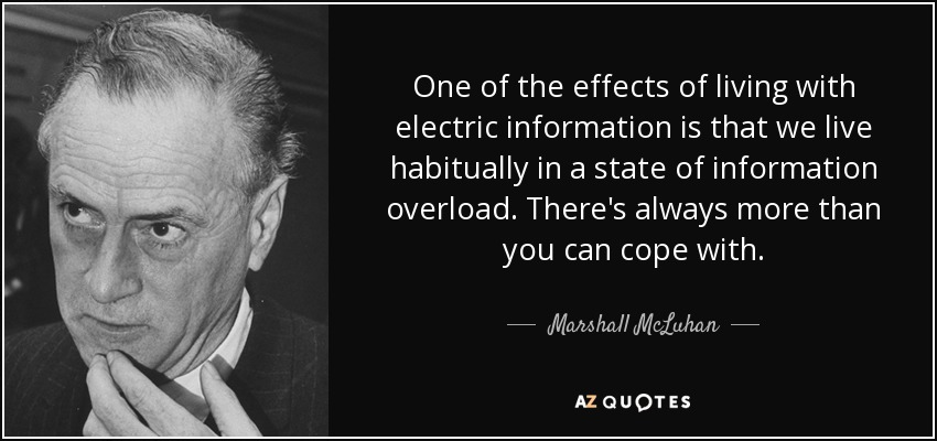 One of the effects of living with electric information is that we live habitually in a state of information overload. There's always more than you can cope with. - Marshall McLuhan