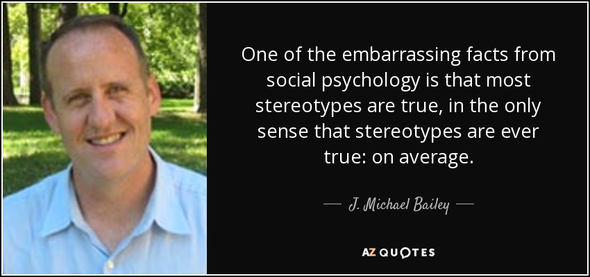 One of the embarrassing facts from social psychology is that most stereotypes are true, in the only sense that stereotypes are ever true: on average. - J. Michael Bailey