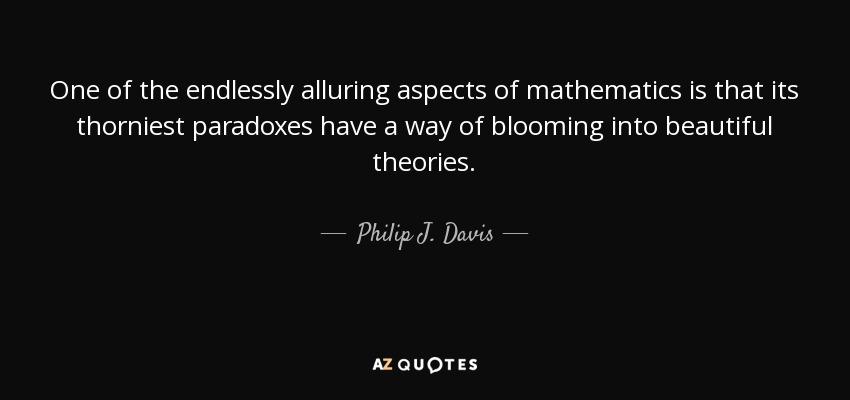 One of the endlessly alluring aspects of mathematics is that its thorniest paradoxes have a way of blooming into beautiful theories. - Philip J. Davis