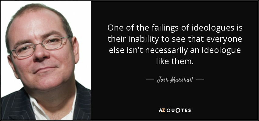 One of the failings of ideologues is their inability to see that everyone else isn't necessarily an ideologue like them. - Josh Marshall