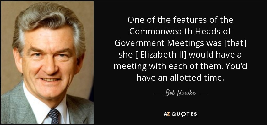 One of the features of the Commonwealth Heads of Government Meetings was [that] she [ Elizabeth II] would have a meeting with each of them. You'd have an allotted time. - Bob Hawke