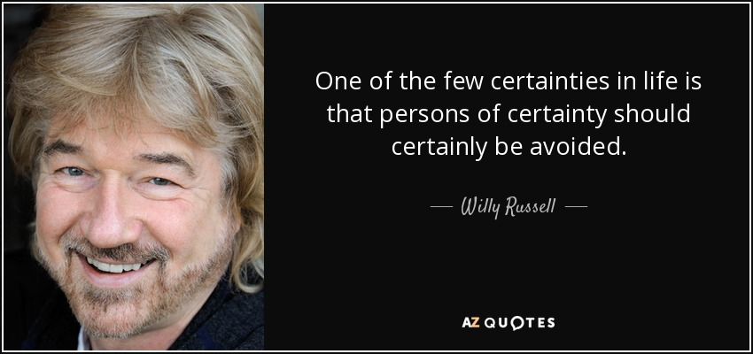 One of the few certainties in life is that persons of certainty should certainly be avoided. - Willy Russell