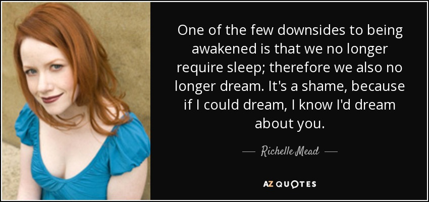 One of the few downsides to being awakened is that we no longer require sleep; therefore we also no longer dream. It's a shame, because if I could dream, I know I'd dream about you. - Richelle Mead