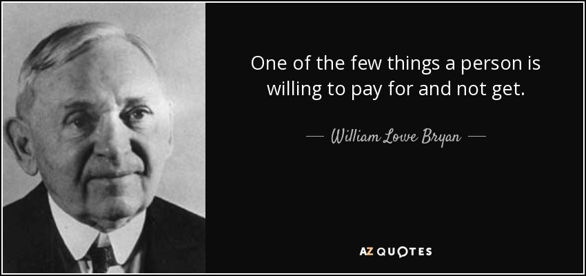 One of the few things a person is willing to pay for and not get. - William Lowe Bryan
