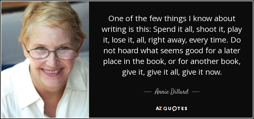 One of the few things I know about writing is this: Spend it all, shoot it, play it, lose it, all, right away, every time. Do not hoard what seems good for a later place in the book, or for another book, give it, give it all, give it now. - Annie Dillard