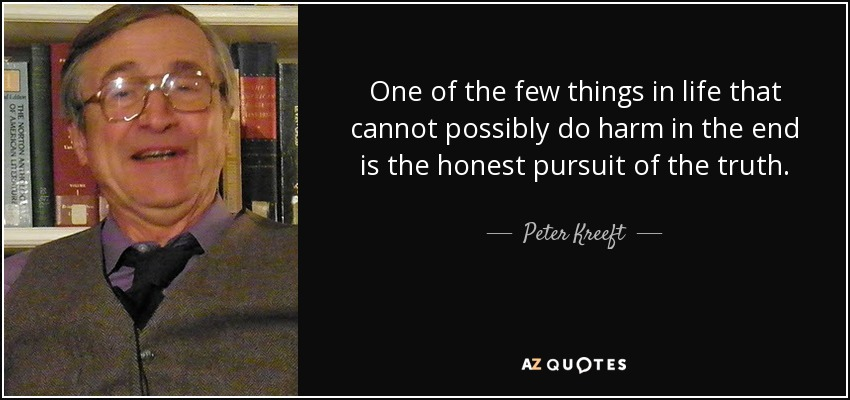One of the few things in life that cannot possibly do harm in the end is the honest pursuit of the truth. - Peter Kreeft