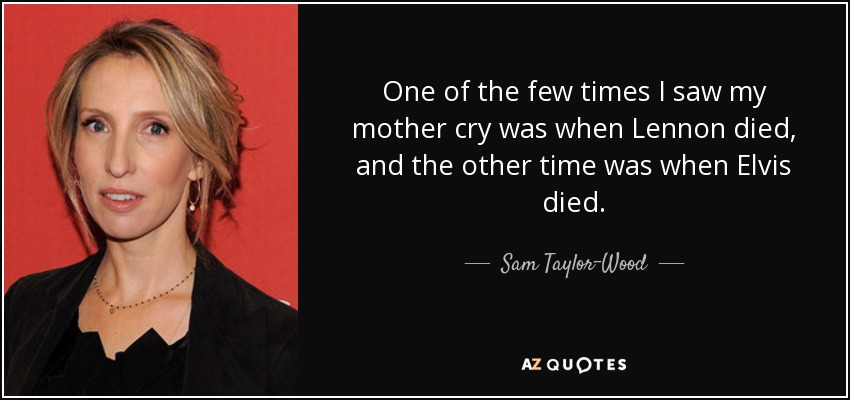 One of the few times I saw my mother cry was when Lennon died, and the other time was when Elvis died. - Sam Taylor-Wood