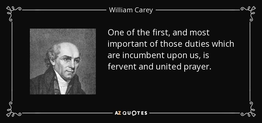 One of the first, and most important of those duties which are incumbent upon us, is fervent and united prayer. - William Carey
