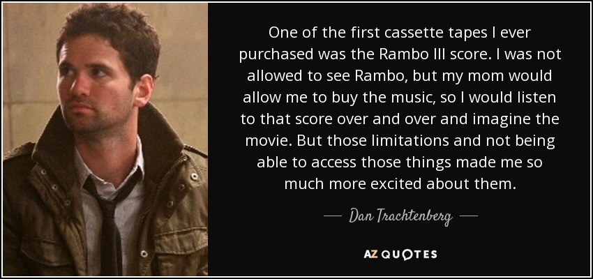 One of the first cassette tapes I ever purchased was the Rambo III score. I was not allowed to see Rambo, but my mom would allow me to buy the music, so I would listen to that score over and over and imagine the movie. But those limitations and not being able to access those things made me so much more excited about them. - Dan Trachtenberg