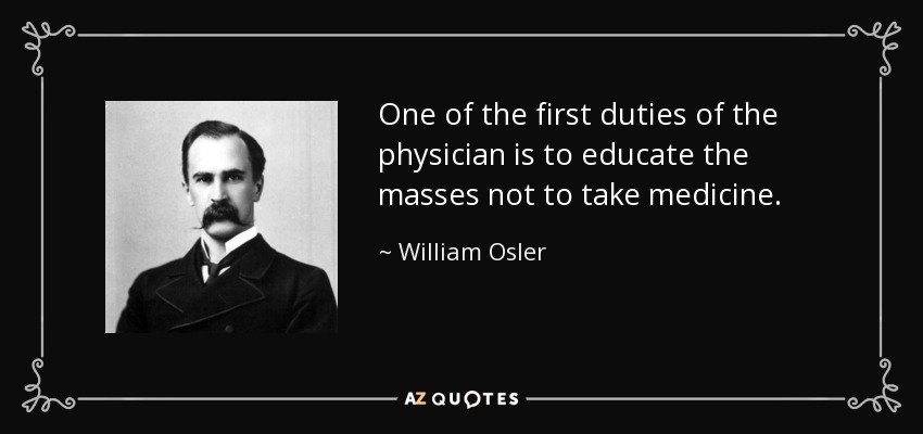 One of the first duties of the physician is to educate the masses not to take medicine. - William Osler