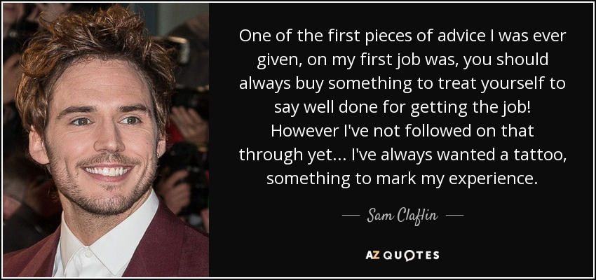 One of the first pieces of advice I was ever given, on my first job was, you should always buy something to treat yourself to say well done for getting the job! However I've not followed on that through yet... I've always wanted a tattoo, something to mark my experience. - Sam Claflin