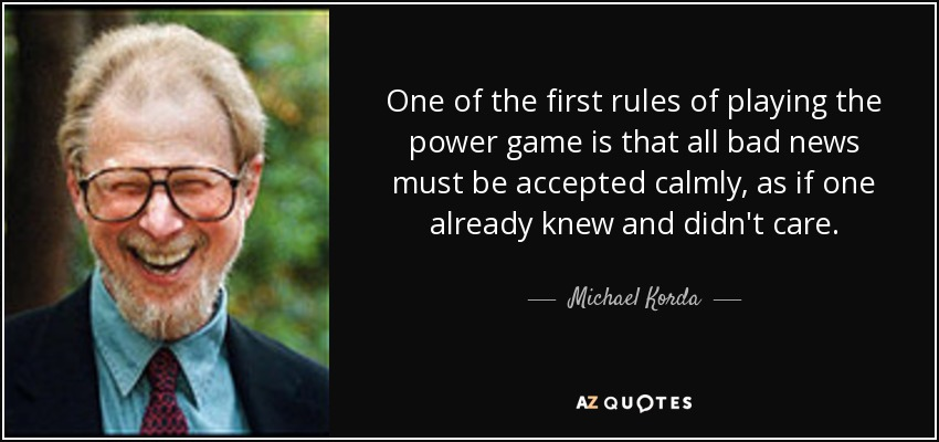 One of the first rules of playing the power game is that all bad news must be accepted calmly, as if one already knew and didn't care. - Michael Korda