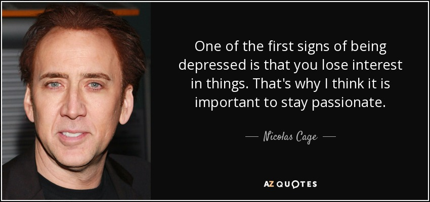 One of the first signs of being depressed is that you lose interest in things. That's why I think it is important to stay passionate. - Nicolas Cage